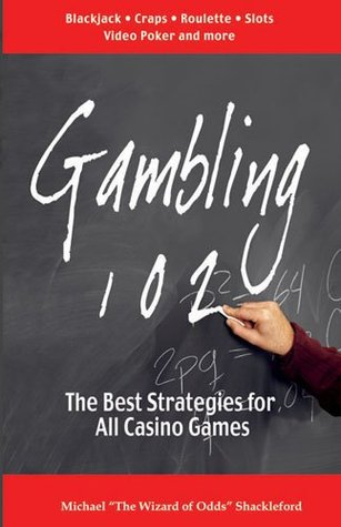 Gambling 102: The Best Strategies for all Casino Games by M. Shackleford